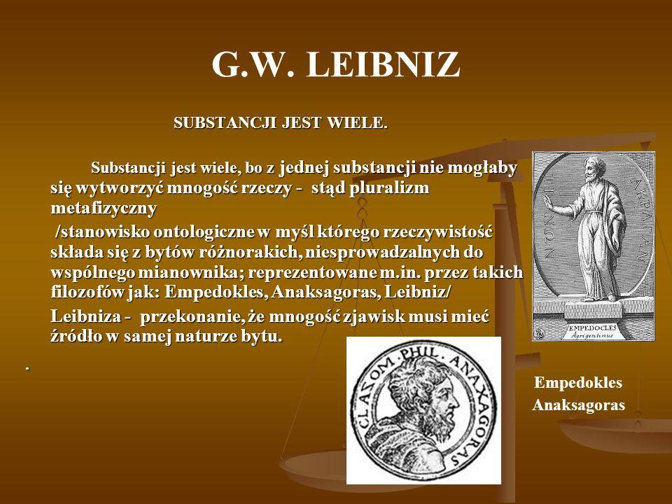 G.W. LEIBNIZ SUBSTANCJI JEST WIELE. Substancji jest wiele, bo z jednej substancji nie mogłaby się wytworzyć mnogość rzeczy - stąd pluralizm metafizycz