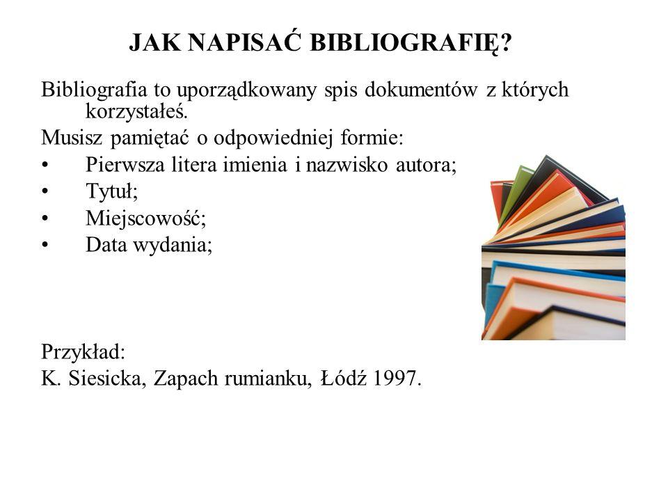 JAK NAPISAĆ BIBLIOGRAFIĘ? Bibliografia to uporządkowany spis dokumentów z których korzystałeś. Musisz pamiętać o odpowiedniej formie: Pierwsza litera