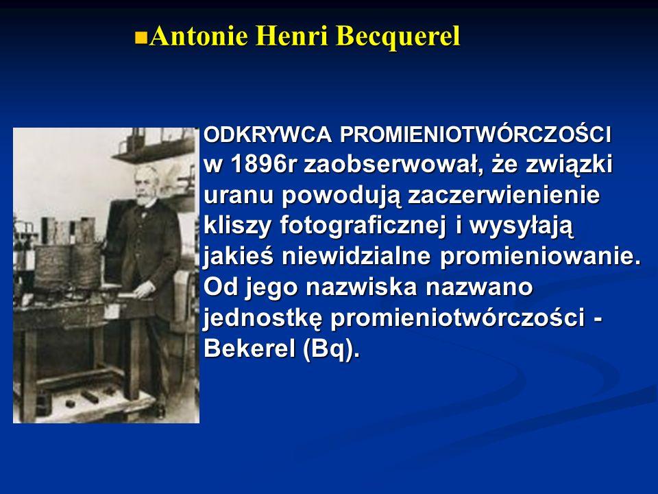 Antonie Henri Becquerel Antonie Henri Becquerel ODKRYWCA PROMIENIOTWÓRCZOŚCI w 1896r zaobserwował, że związki uranu powodują zaczerwienienie kliszy fo