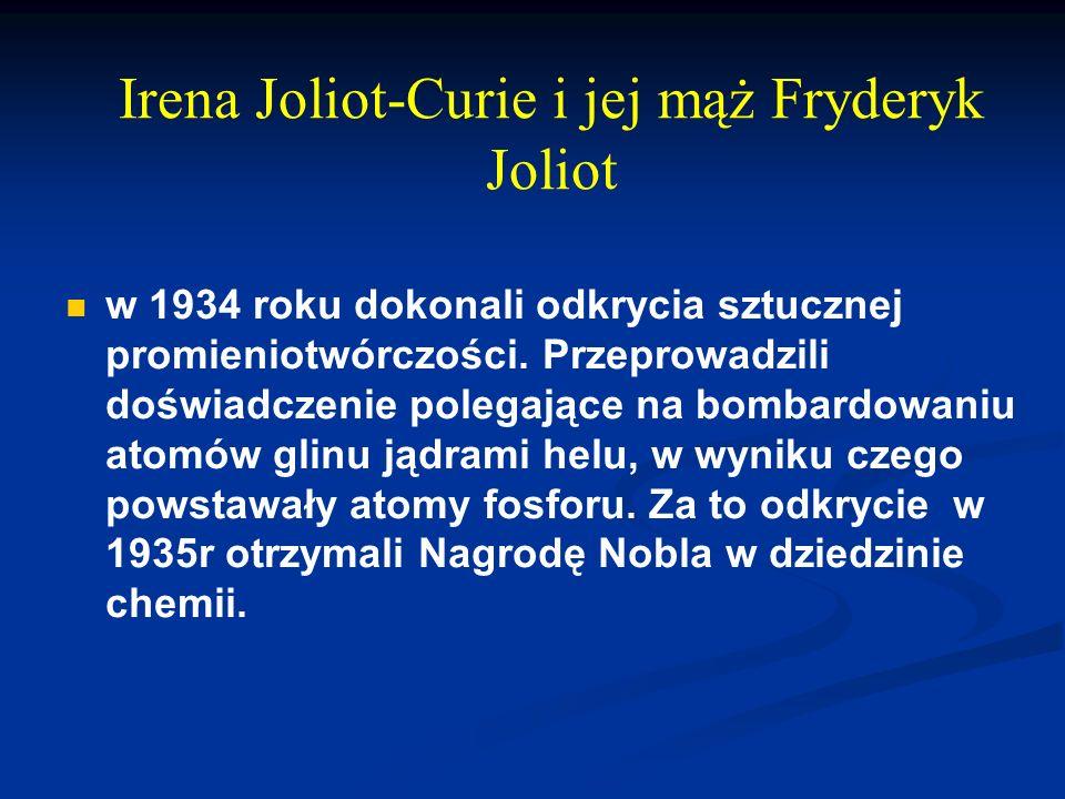 Irena Joliot-Curie i jej mąż Fryderyk Joliot w 1934 roku dokonali odkrycia sztucznej promieniotwórczości. Przeprowadzili doświadczenie polegające na b