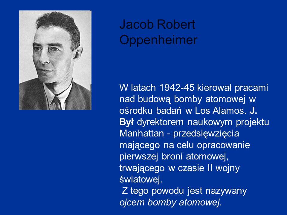 Jacob Robert Oppenheimer W latach 1942-45 kierował pracami nad budową bomby atomowej w ośrodku badań w Los Alamos. J. Był dyrektorem naukowym projektu