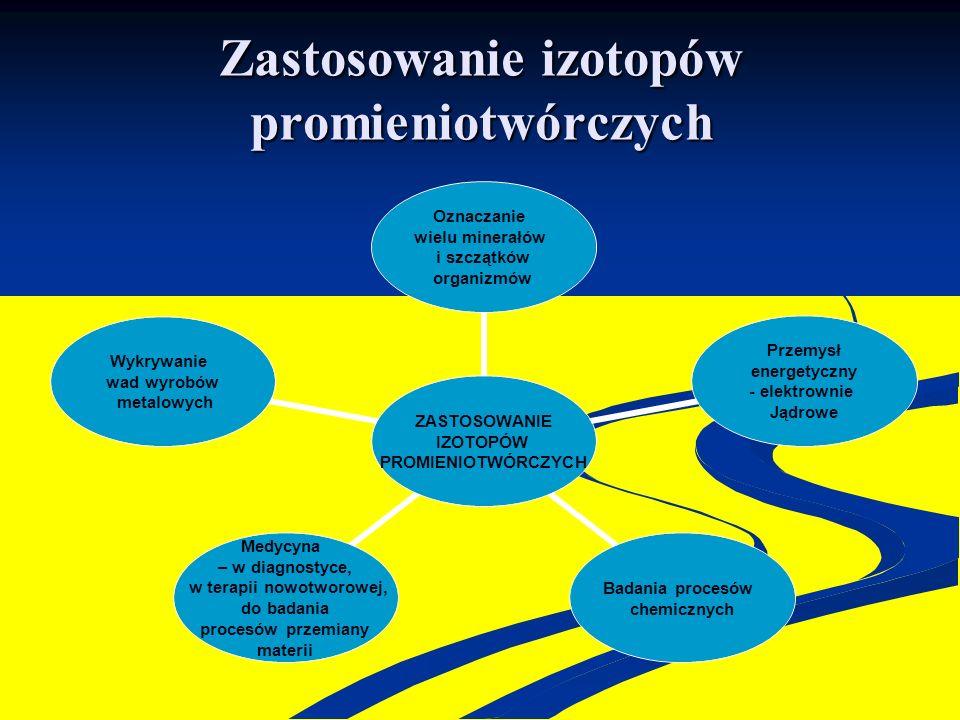 Zastosowanie izotopów promieniotwórczych ZASTOSOWANIE IZOTOPÓW PROMIENIOTWÓRCZYCH Oznaczanie wielu minerałów i szczątków organizmów Przemysł energetyc