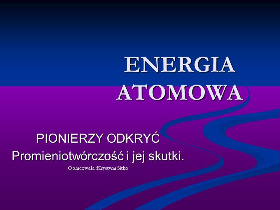 ENERGIA ATOMOWA PIONIERZY ODKRYĆ Promieniotwórczość i jej skutki. Opracowała :Krystyna Sitko