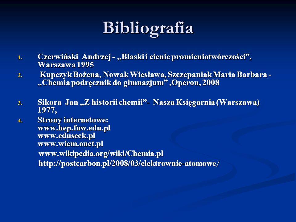 Bibliografia 1. Czerwiński Andrzej -,,Blaski i cienie promieniotwórczości, Warszawa 1995 2. Kupczyk Bożena, Nowak Wiesława, Szczepaniak Maria Barbara