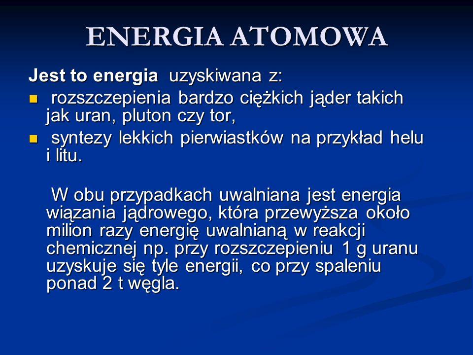 ENERGIA ATOMOWA Jest to energia uzyskiwana z: rozszczepienia bardzo ciężkich jąder takich jak uran, pluton czy tor, rozszczepienia bardzo ciężkich jąd