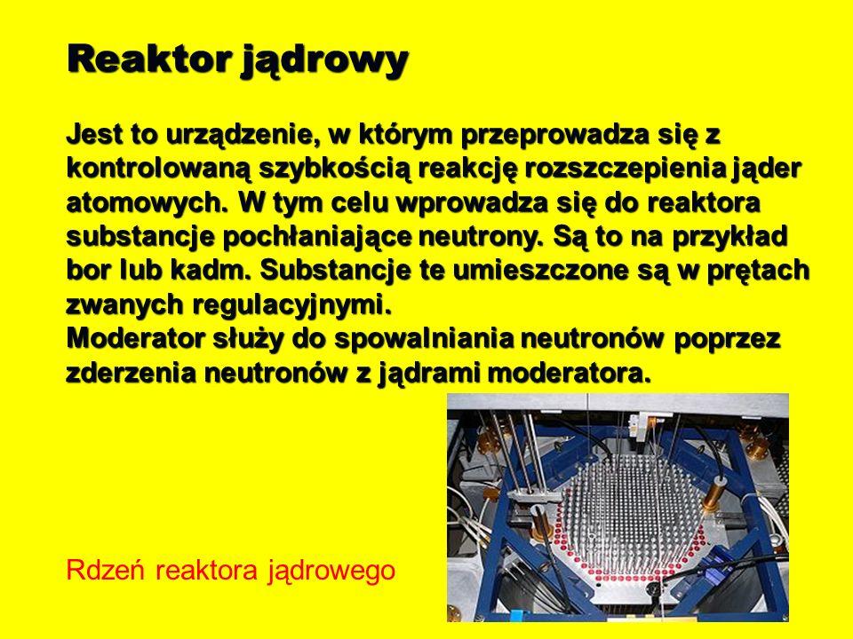 Reaktor jądrowy Jest to urządzenie, w którym przeprowadza się z kontrolowaną szybkością reakcję rozszczepienia jąder atomowych. W tym celu wprowadza s