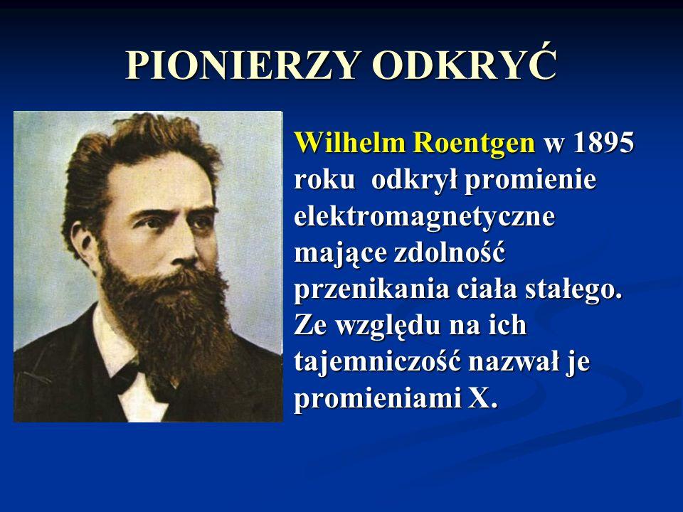 PIONIERZY ODKRYĆ Wilhelm Roentgen w 1895 roku odkrył promienie elektromagnetyczne mające zdolność przenikania ciała stałego. Ze względu na ich tajemni
