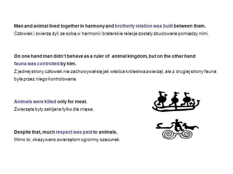 Man and animal lived together in harmony and brotherly relation was built between them. Człowiek i zwierzę żyli ze sobą w harmonii i braterskie relacj