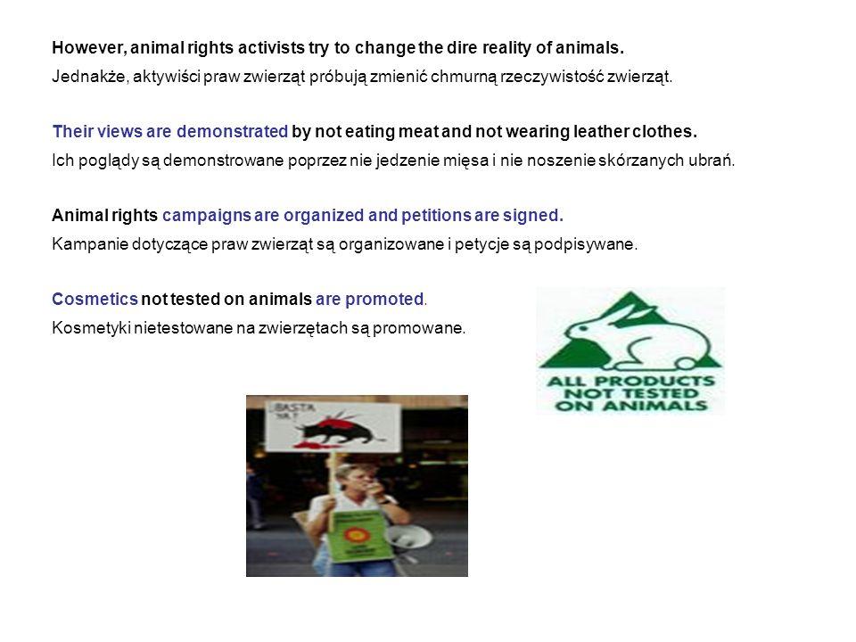 However, animal rights activists try to change the dire reality of animals. Jednakże, aktywiści praw zwierząt próbują zmienić chmurną rzeczywistość zw