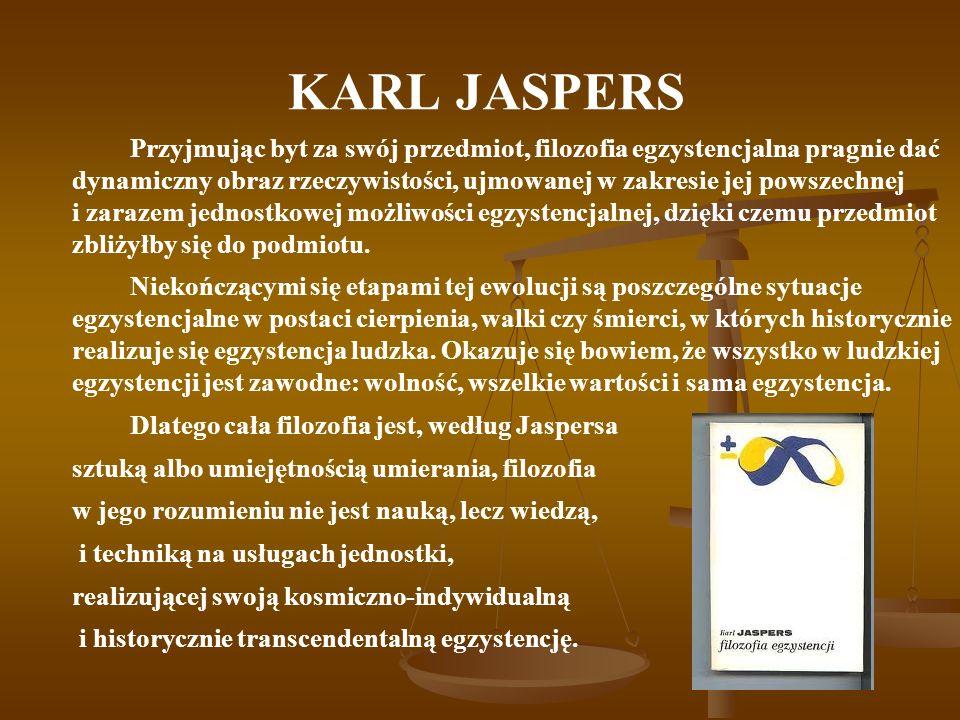 KARL JASPERS Przyjmując byt za swój przedmiot, filozofia egzystencjalna pragnie dać dynamiczny obraz rzeczywistości, ujmowanej w zakresie jej powszechnej i zarazem jednostkowej możliwości egzystencjalnej, dzięki czemu przedmiot zbliżyłby się do podmiotu.