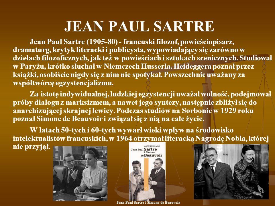 JEAN PAUL SARTRE Jean Paul Sartre (1905-80) - francuski filozof, powieściopisarz, dramaturg, krytyk literacki i publicysta, wypowiadający się zarówno w dziełach filozoficznych, jak też w powieściach i sztukach scenicznych.