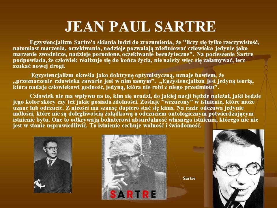 JEAN PAUL SARTRE Egzystencjalizm Sartre a skłania ludzi do zrozumienia, że liczy się tylko rzeczywistość, natomiast marzenia, oczekiwania, nadzieje pozwalają zdefiniować człowieka jedynie jako marzenie zwodnicze, nadzieje poronione, oczekiwanie bezużyteczne .