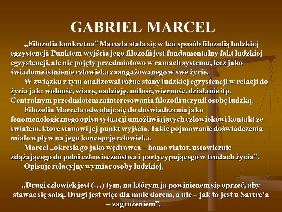 GABRIEL MARCEL Filozofia konkretna Marcela stała się w ten sposób filozofią ludzkiej egzystencji.