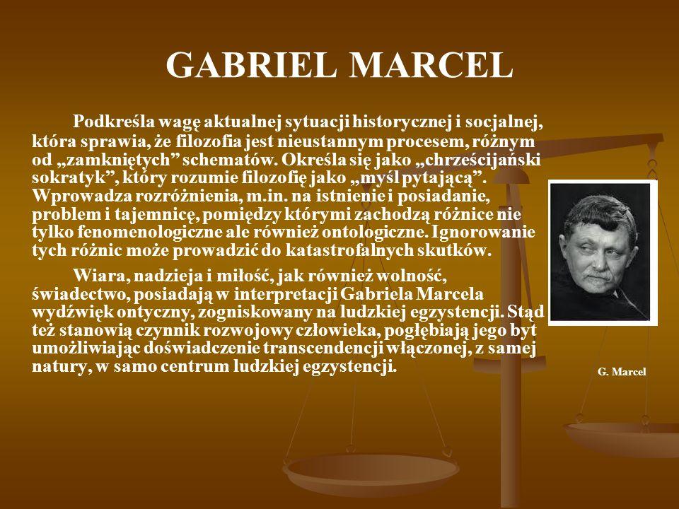 GABRIEL MARCEL Podkreśla wagę aktualnej sytuacji historycznej i socjalnej, która sprawia, że filozofia jest nieustannym procesem, różnym od zamkniętych schematów.