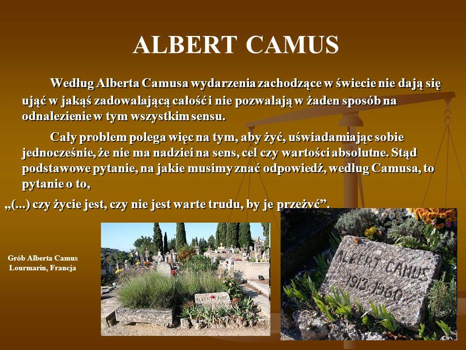 ALBERT CAMUS Według Alberta Camusa wydarzenia zachodzące w świecie nie dają się ująć w jakąś zadowalającą całość i nie pozwalają w żaden sposób na odnalezienie w tym wszystkim sensu.