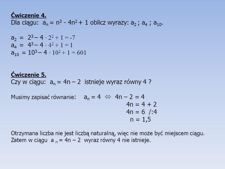 Ćwiczenie 4.Dla ciągu: a n = n 3 - 4n 2 + 1 oblicz wyrazy: a 2 ; a 4 ; a 10.