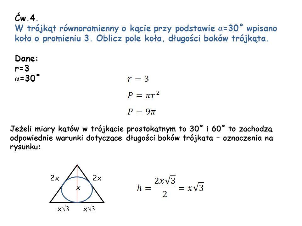 Ćw.4. W trójkąt równoramienny o kącie przy podstawie α =30˚ wpisano koło o promieniu 3. Oblicz pole koła, długości boków trójkąta. Dane: r=3 α =30˚ 2x