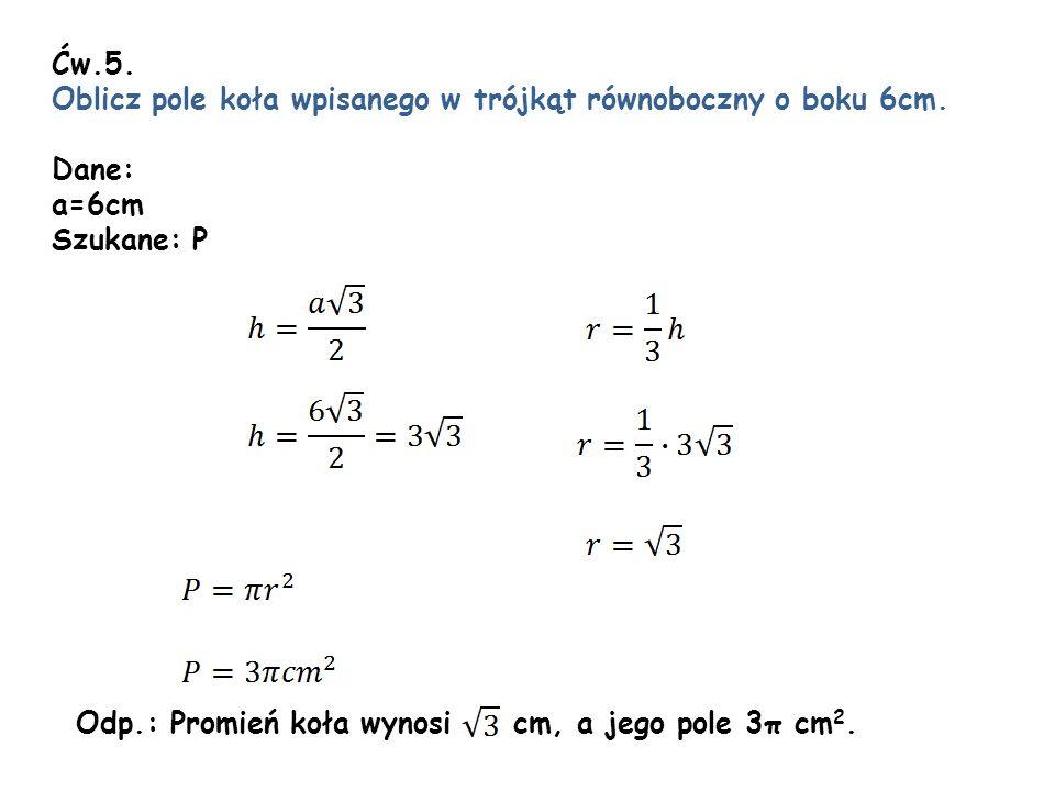 Ćw.5. Oblicz pole koła wpisanego w trójkąt równoboczny o boku 6cm. Dane: a=6cm Szukane: P Odp.: Promień koła wynosi cm, a jego pole 3π cm 2.