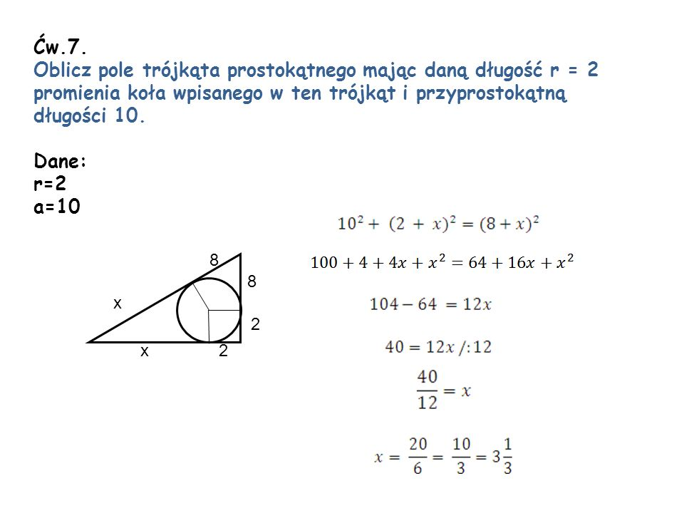 Ćw.7. Oblicz pole trójkąta prostokątnego mając daną długość r = 2 promienia koła wpisanego w ten trójkąt i przyprostokątną długości 10. Dane: r=2 a=10
