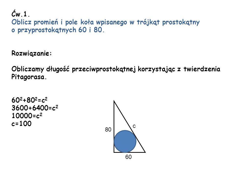 Ćw.1. Oblicz promień i pole koła wpisanego w trójkąt prostokątny o przyprostokątnych 60 i 80. Rozwiązanie: Obliczamy długość przeciwprostokątnej korzy