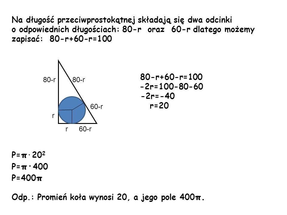 Na długość przeciwprostokątnej składają się dwa odcinki o odpowiednich długościach: 80-r oraz 60-r dlatego możemy zapisać: 80-r+60-r=100 80-r+60-r=100