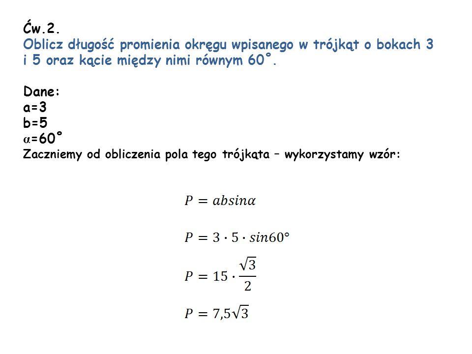 Ćw.2. Oblicz długość promienia okręgu wpisanego w trójkąt o bokach 3 i 5 oraz kącie między nimi równym 60˚. Dane: a=3 b=5 α =60˚ Zaczniemy od obliczen