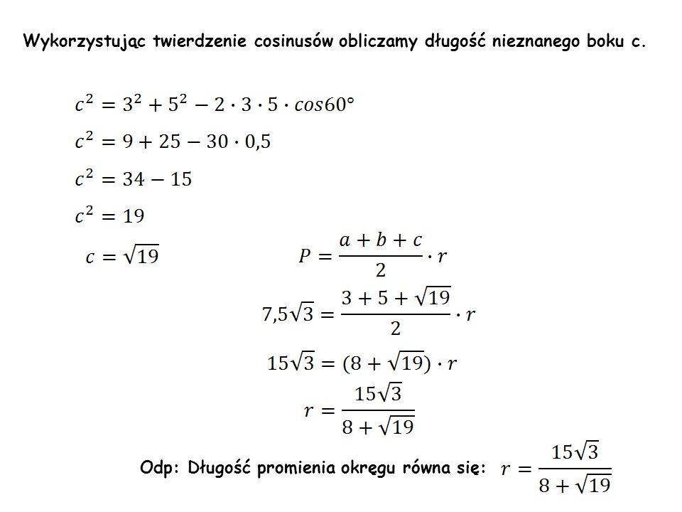 Wykorzystując twierdzenie cosinusów obliczamy długość nieznanego boku c. Odp: Długość promienia okręgu równa się: