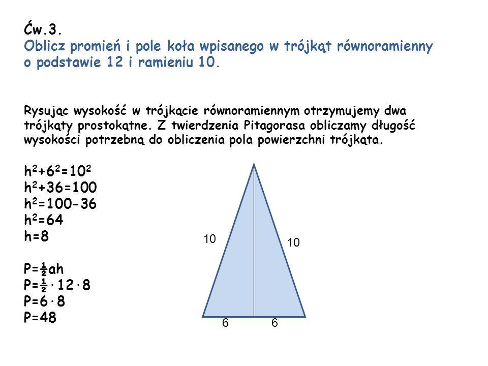 Ćw.3. Oblicz promień i pole koła wpisanego w trójkąt równoramienny o podstawie 12 i ramieniu 10. Rysując wysokość w trójkącie równoramiennym otrzymuje
