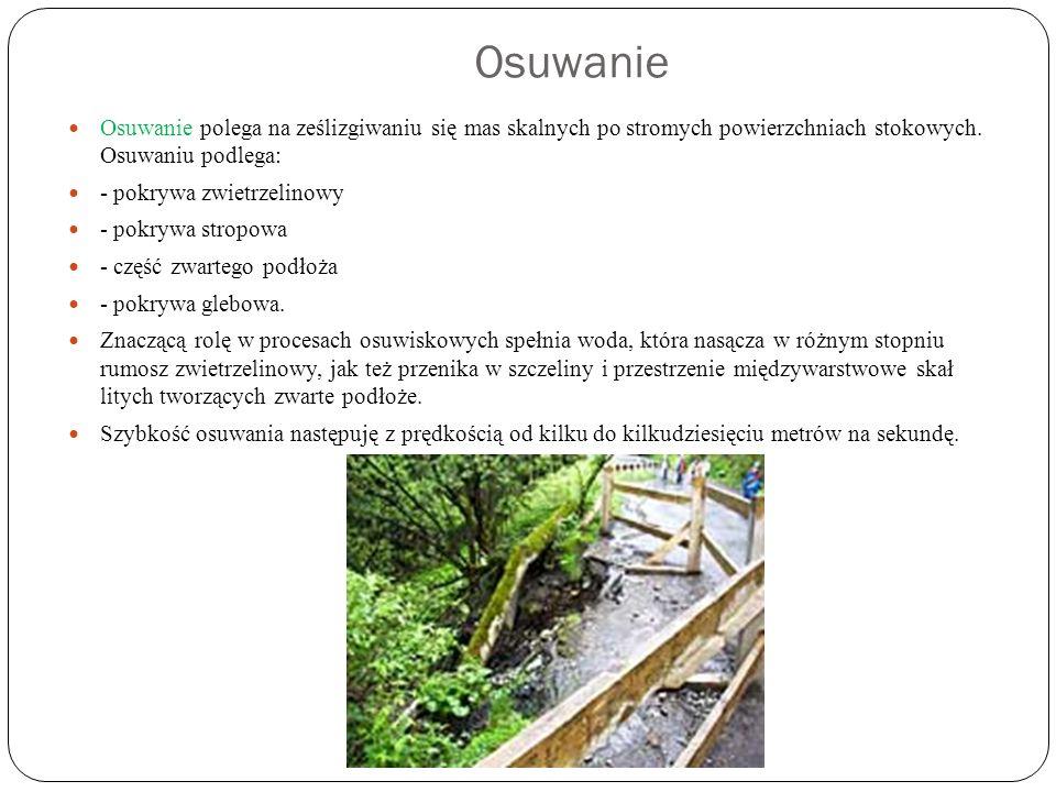 Osuwanie Osuwanie polega na ześlizgiwaniu się mas skalnych po stromych powierzchniach stokowych. Osuwaniu podlega: - pokrywa zwietrzelinowy - pokrywa
