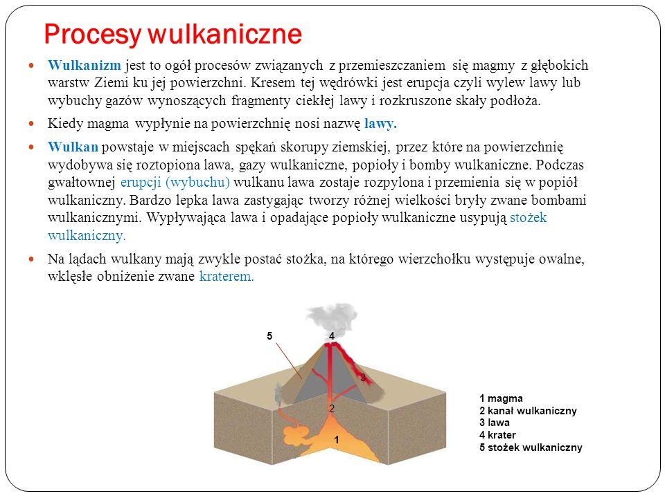 Procesy wulkaniczne Wulkanizm jest to ogół procesów związanych z przemieszczaniem się magmy z głębokich warstw Ziemi ku jej powierzchni. Kresem tej wę