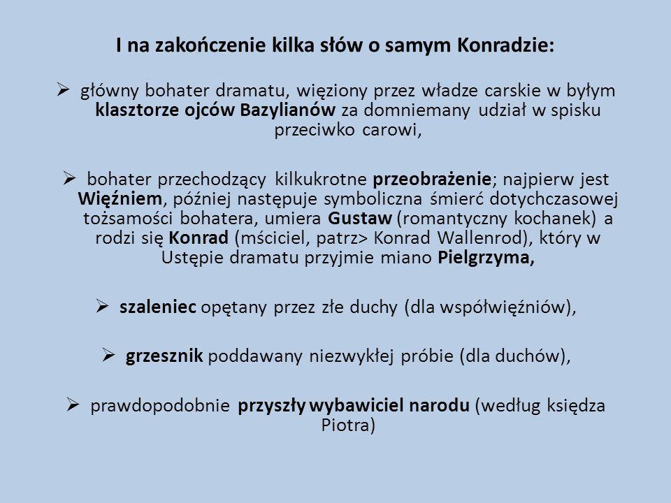 I na zakończenie kilka słów o samym Konradzie: główny bohater dramatu, więziony przez władze carskie w byłym klasztorze ojców Bazylianów za domniemany
