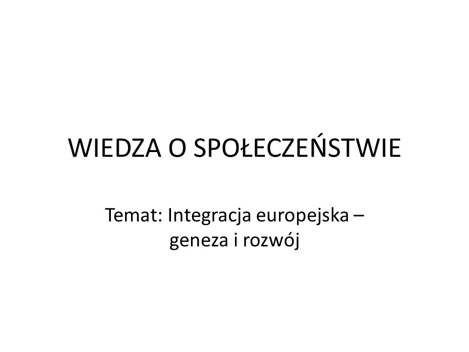 WIEDZA O SPOŁECZEŃSTWIE Temat: Integracja europejska – geneza i rozwój