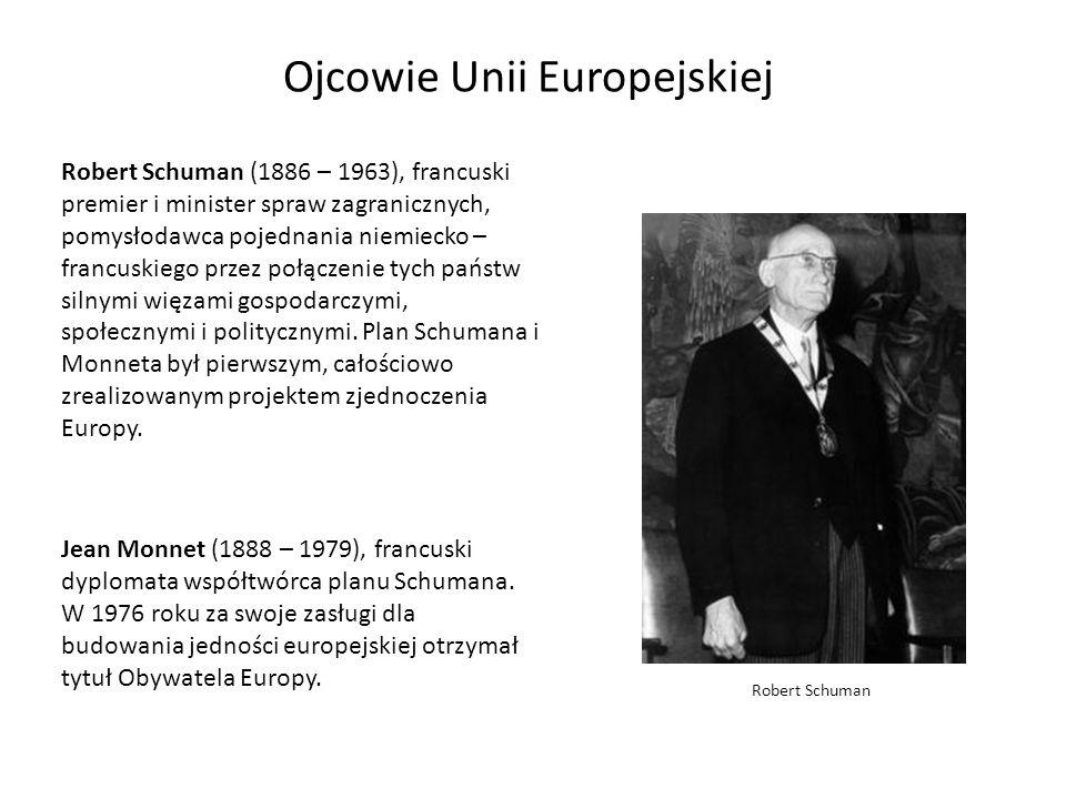 Ojcowie Unii Europejskiej Robert Schuman (1886 – 1963), francuski premier i minister spraw zagranicznych, pomysłodawca pojednania niemiecko – francusk