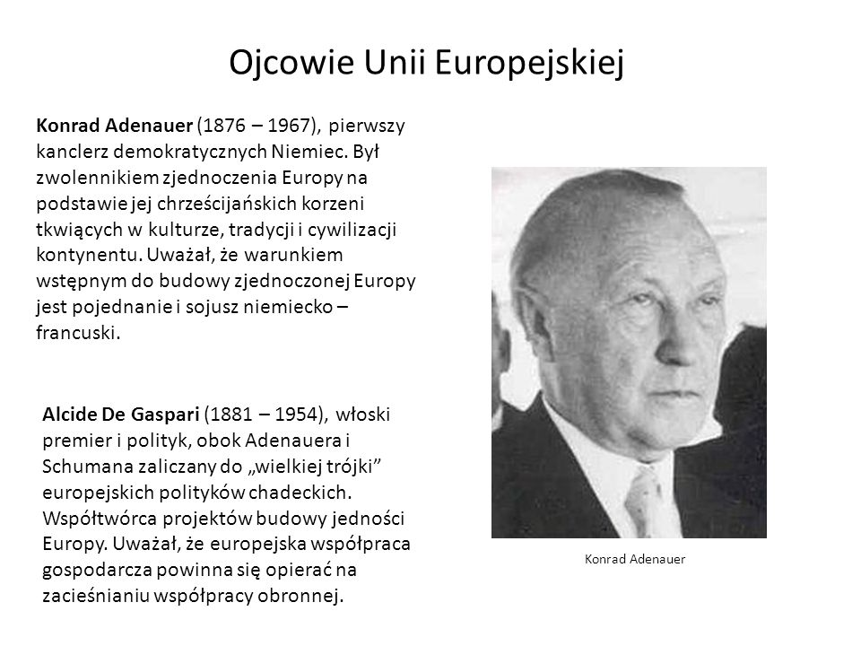 Ojcowie Unii Europejskiej Konrad Adenauer (1876 – 1967), pierwszy kanclerz demokratycznych Niemiec. Był zwolennikiem zjednoczenia Europy na podstawie