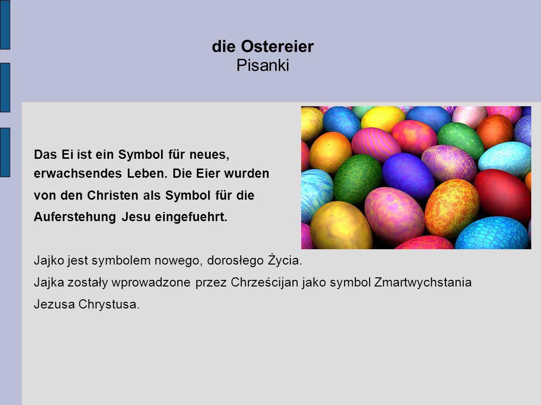die Ostereier Pisanki Das Ei ist ein Symbol für neues, erwachsendes Leben. Die Eier wurden von den Christen als Symbol für die Auferstehung Jesu einge