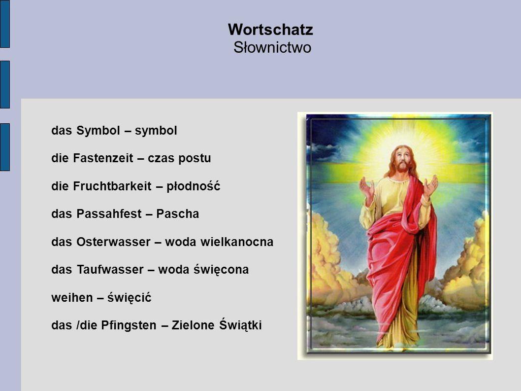 das Symbol – symbol die Fastenzeit – czas postu die Fruchtbarkeit – płodność das Passahfest – Pascha das Osterwasser – woda wielkanocna das Taufwasser