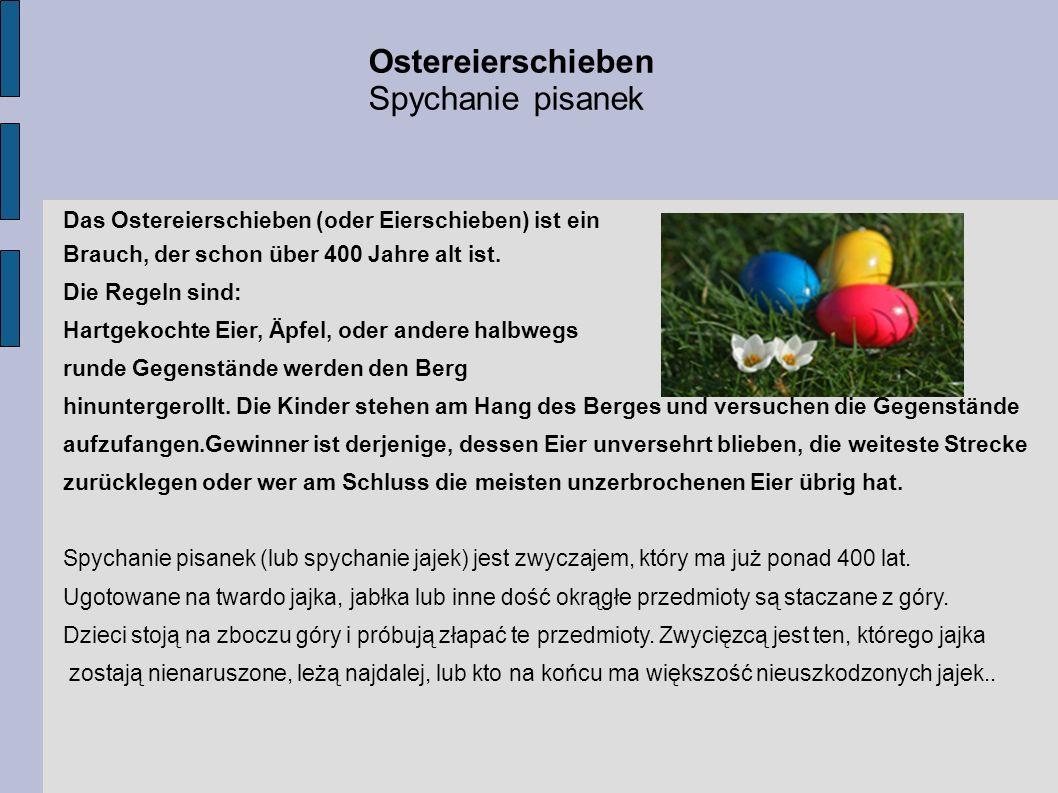 Das Ostereierschieben (oder Eierschieben) ist ein Brauch, der schon über 400 Jahre alt ist. Die Regeln sind: Hartgekochte Eier, Äpfel, oder andere hal