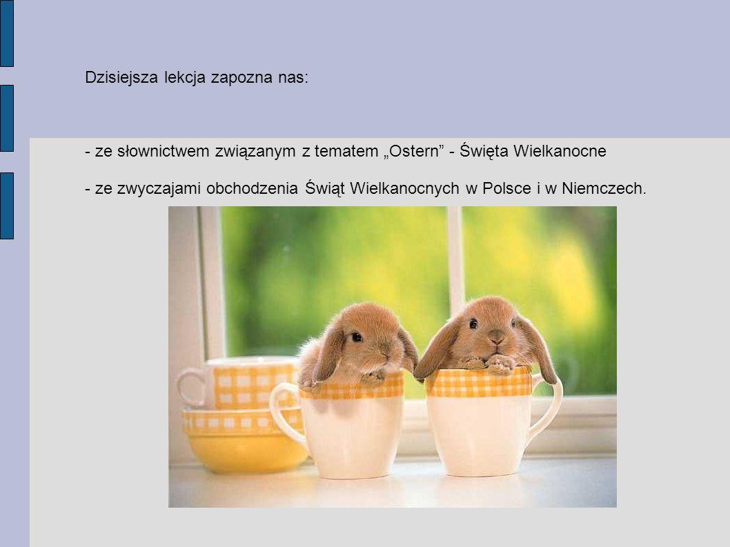 Dzisiejsza lekcja zapozna nas: - ze słownictwem związanym z tematem Ostern - Święta Wielkanocne - ze zwyczajami obchodzenia Świąt Wielkanocnych w Pols