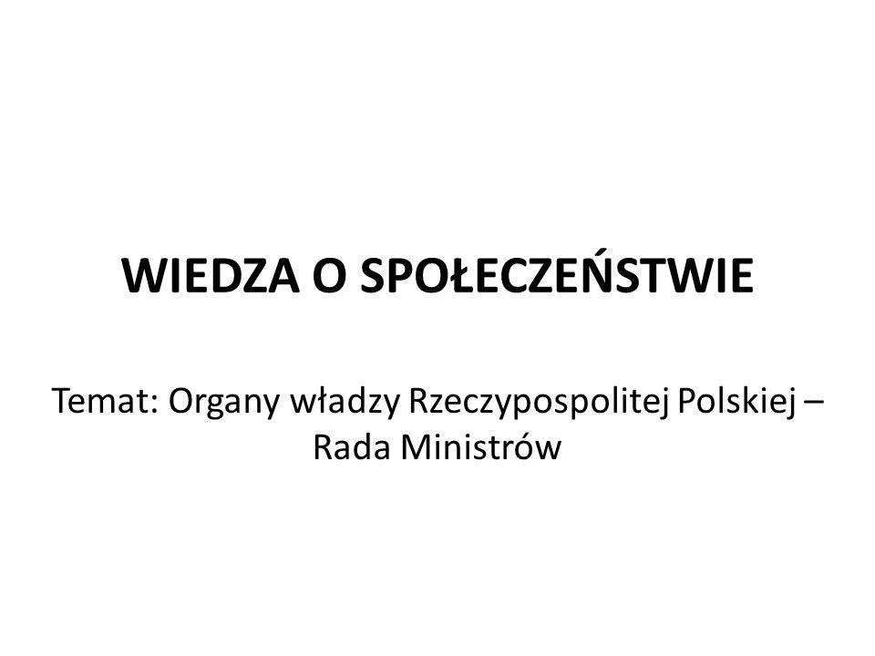 WIEDZA O SPOŁECZEŃSTWIE Temat: Organy władzy Rzeczypospolitej Polskiej – Rada Ministrów