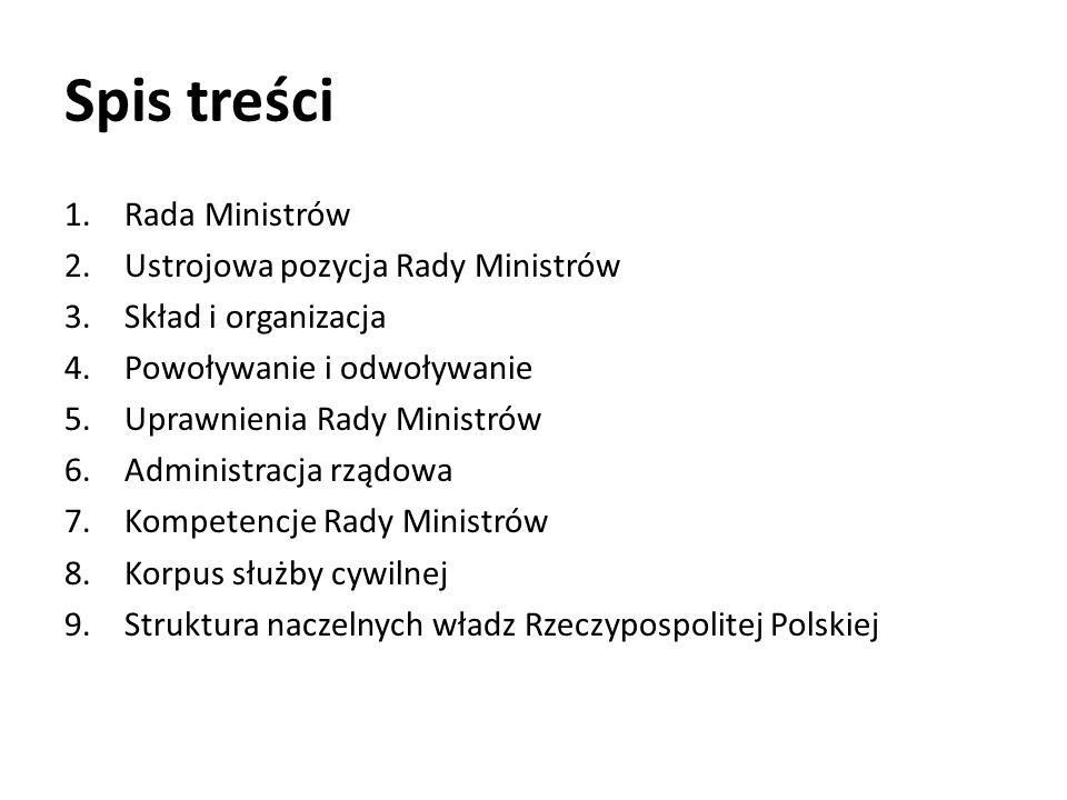 Spis treści 1.Rada Ministrów 2.Ustrojowa pozycja Rady Ministrów 3.Skład i organizacja 4.Powoływanie i odwoływanie 5.Uprawnienia Rady Ministrów 6.Administracja rządowa 7.Kompetencje Rady Ministrów 8.Korpus służby cywilnej 9.Struktura naczelnych władz Rzeczypospolitej Polskiej