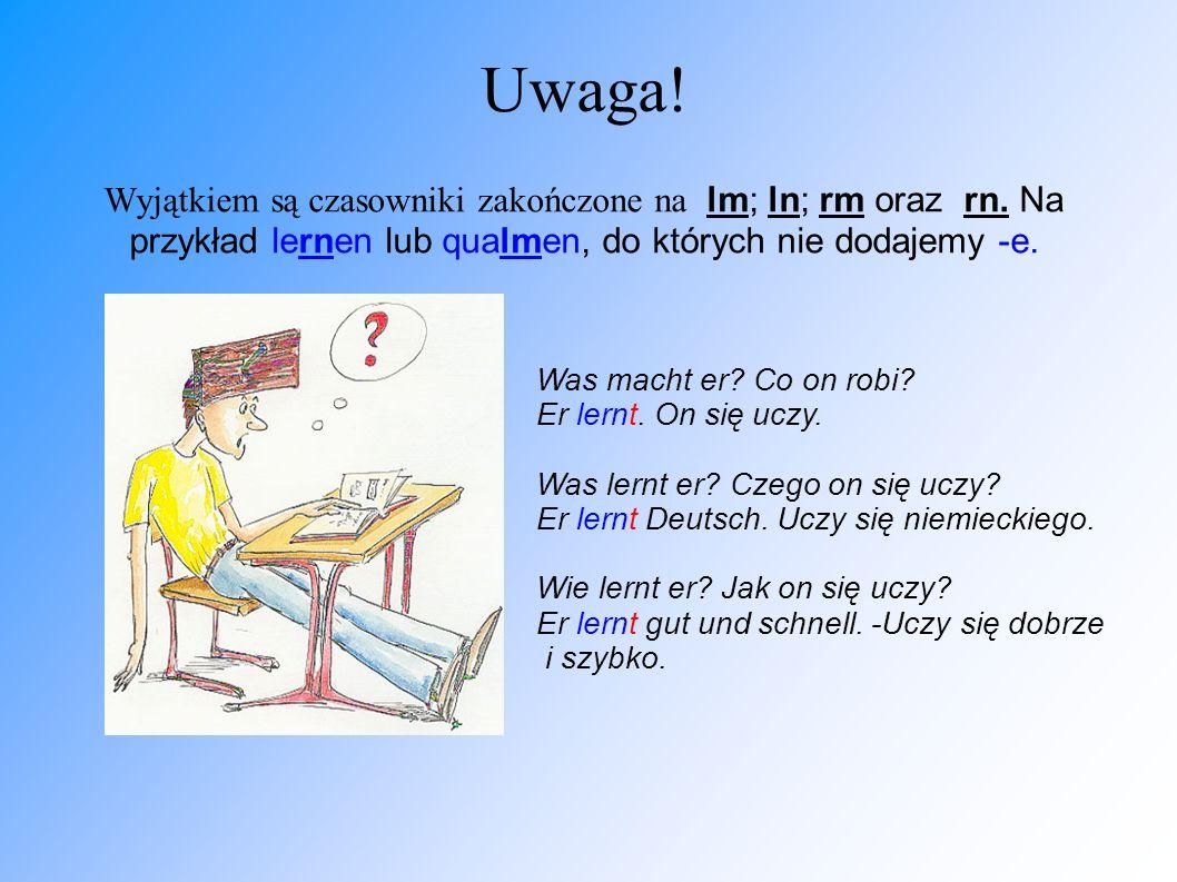 Uwaga! Wyjątkiem są czasowniki zakończone na lm; ln; rm oraz rn. Na przykład lernen lub qualmen, do których nie dodajemy -e. Was macht er? Co on robi?