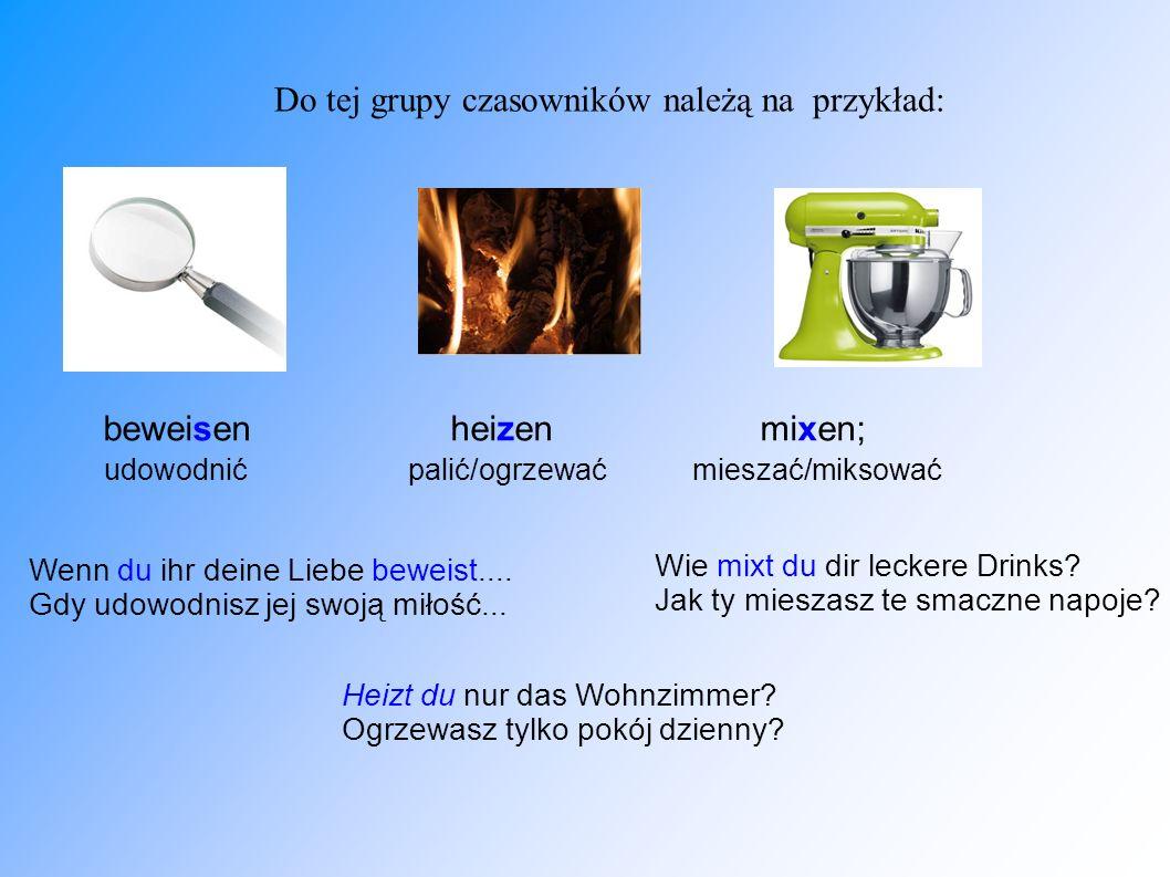 Do tej grupy czasowników należą na przykład: beweisen heizen mixen; udowodnić palić/ogrzewać mieszać/miksować Wenn du ihr deine Liebe beweist.... Gdy