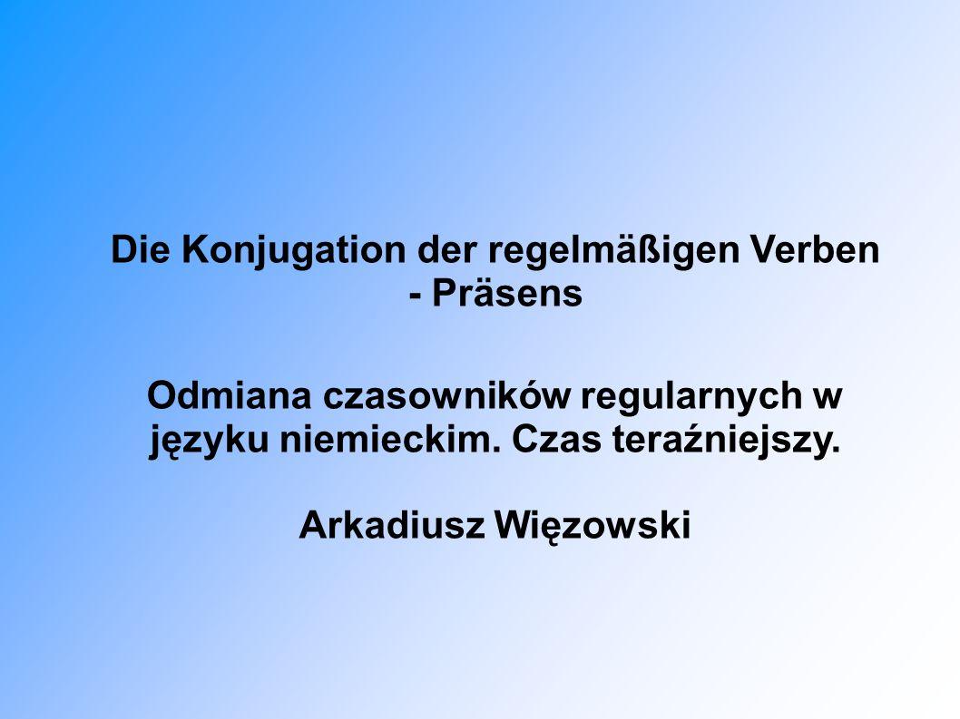 Die Konjugation der regelmäßigen Verben - Präsens Odmiana czasowników regularnych w języku niemieckim. Czas teraźniejszy. Arkadiusz Więzowski