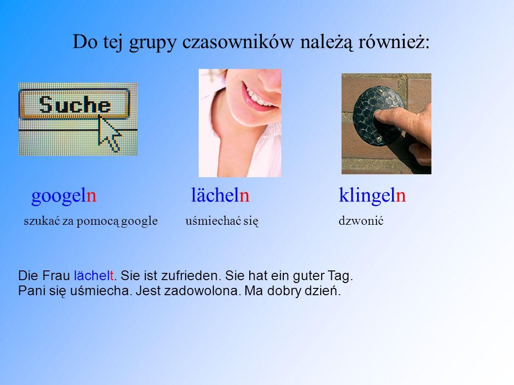 Do tej grupy czasowników należą również: googeln lächeln klingeln szukać za pomocą google uśmiechać się dzwonić Die Frau lächelt. Sie ist zufrieden. S
