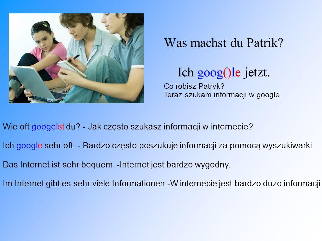 Was machst du Patrik? Ich goog()le jetzt. Co robisz Patryk? Teraz szukam informacji w google. Wie oft googelst du? - Jak często szukasz informacji w i