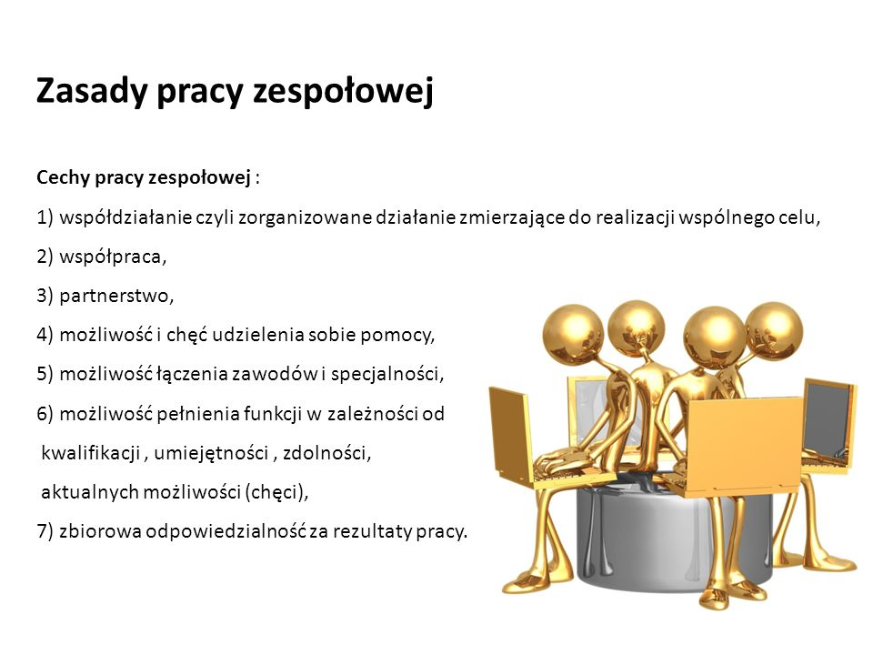 Cechy pracy zespołowej : 1) współdziałanie czyli zorganizowane działanie zmierzające do realizacji wspólnego celu, 2) współpraca, 3) partnerstwo, 4) m