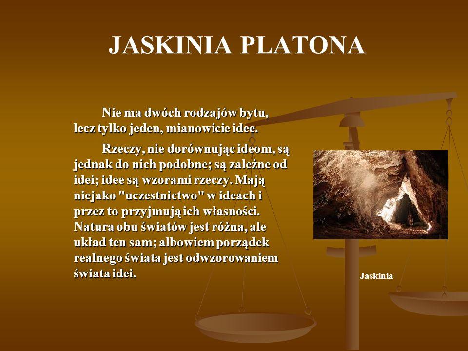 JASKINIA PLATONA Nie ma dwóch rodzajów bytu, lecz tylko jeden, mianowicie idee. Rzeczy, nie dorównując ideom, są jednak do nich podobne; są zależne od