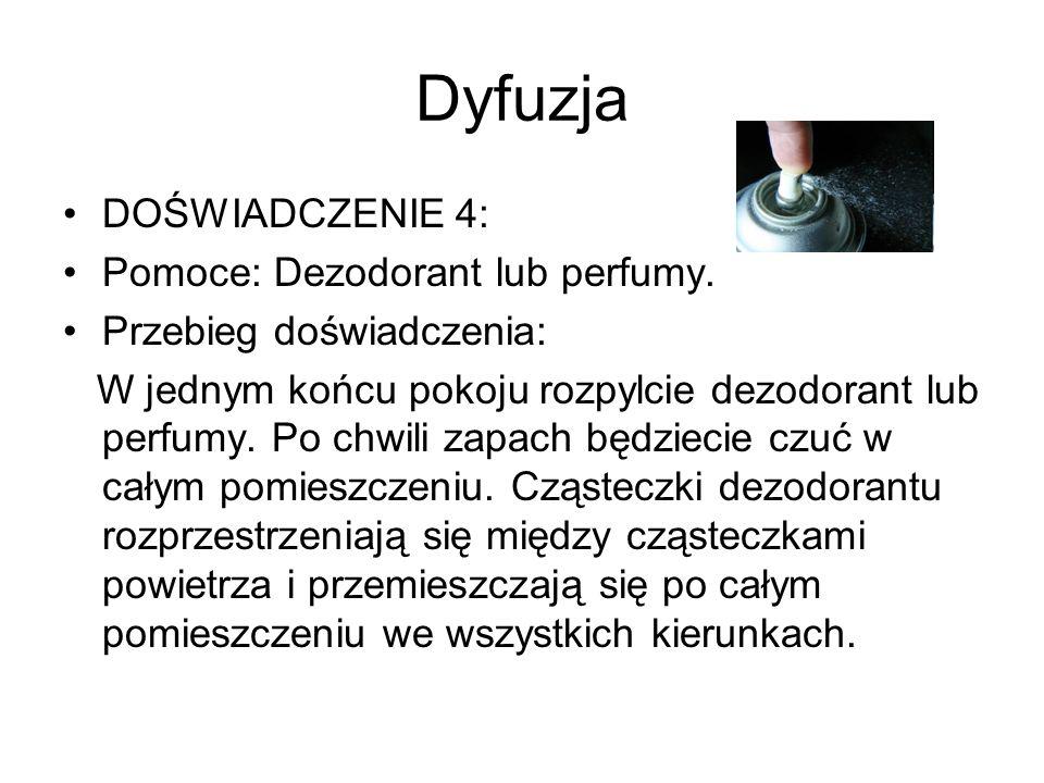 Dyfuzja DOŚWIADCZENIE 4: Pomoce: Dezodorant lub perfumy. Przebieg doświadczenia: W jednym końcu pokoju rozpylcie dezodorant lub perfumy. Po chwili zap