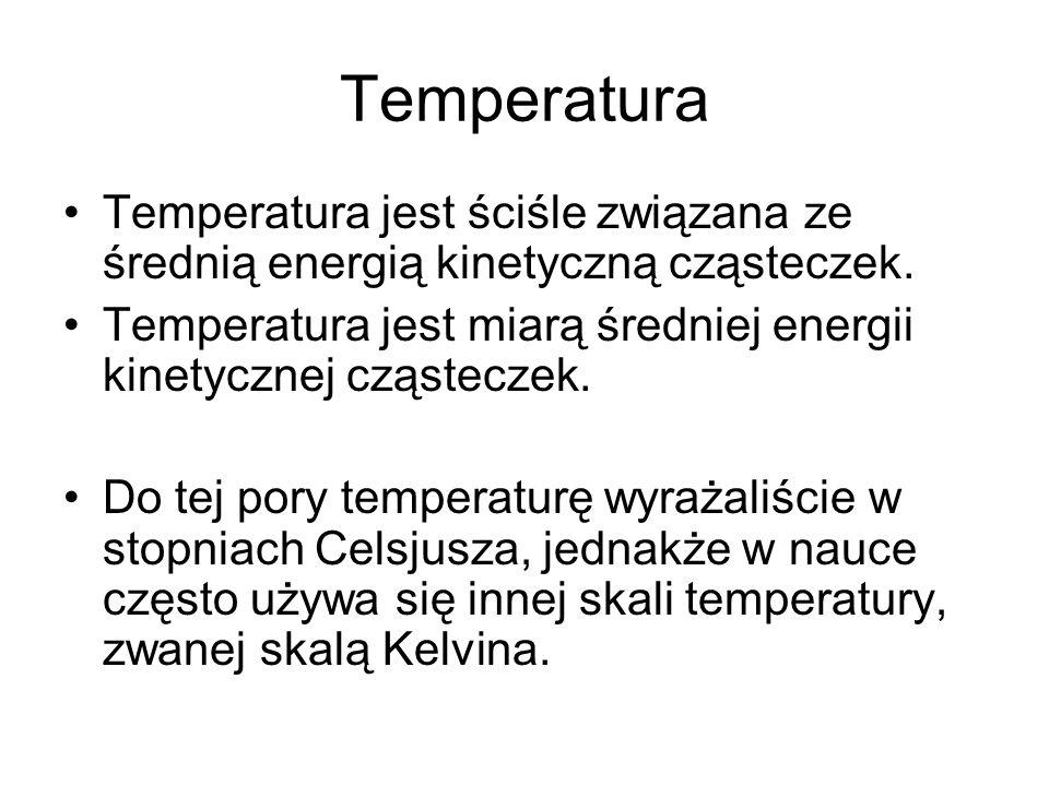 Temperatura Temperatura jest ściśle związana ze średnią energią kinetyczną cząsteczek. Temperatura jest miarą średniej energii kinetycznej cząsteczek.