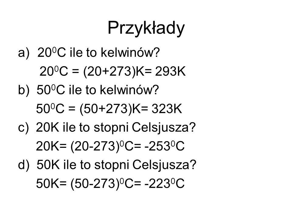 Przykłady a)20 0 C ile to kelwinów? 20 0 C = (20+273)K= 293K b) 50 0 C ile to kelwinów? 50 0 C = (50+273)K= 323K c) 20K ile to stopni Celsjusza? 20K=